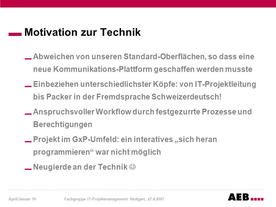 April/Januar 16Fachgruppe IT-Projektmanagement Stuttgart, 27.4.2007 Motivation zur Technik Abweichen von unseren Standard-Oberflächen, so dass eine ne