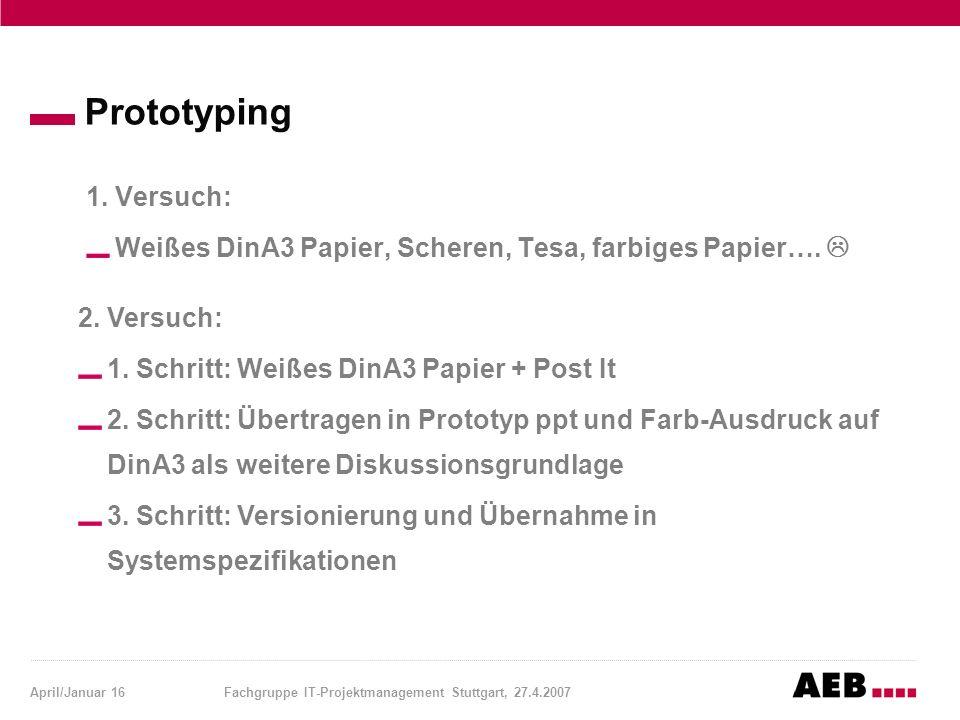 April/Januar 16Fachgruppe IT-Projektmanagement Stuttgart, 27.4.2007 Prototyping 1. Versuch: Weißes DinA3 Papier, Scheren, Tesa, farbiges Papier….  2.