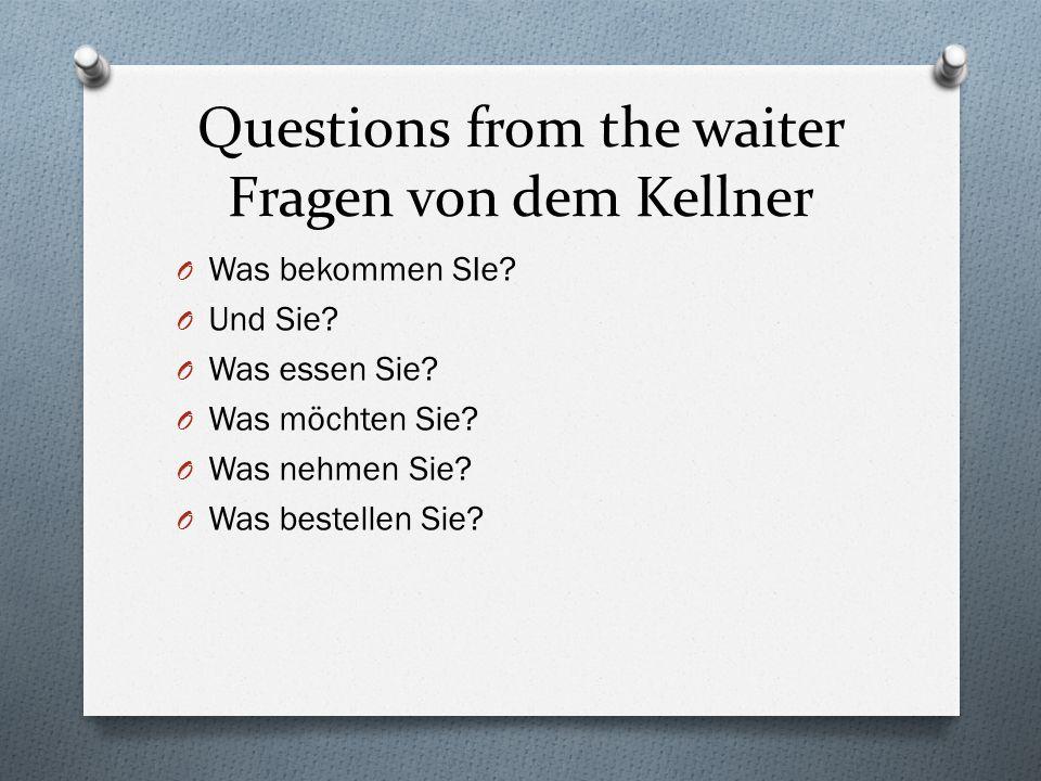 Questions from the waiter Fragen von dem Kellner O Was bekommen SIe.