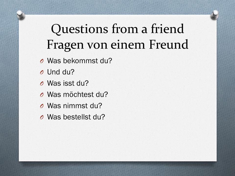 Questions from a friend Fragen von einem Freund O Was bekommst du.