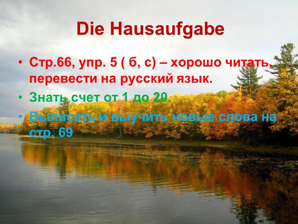 Die Hausaufgabe Стр.66, упр. 5 ( б, с) – хорошо читать, перевести на русский язык.