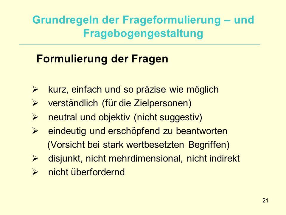 21 Grundregeln der Frageformulierung – und Fragebogengestaltung Formulierung der Fragen  kurz, einfach und so präzise wie möglich  verständlich (für