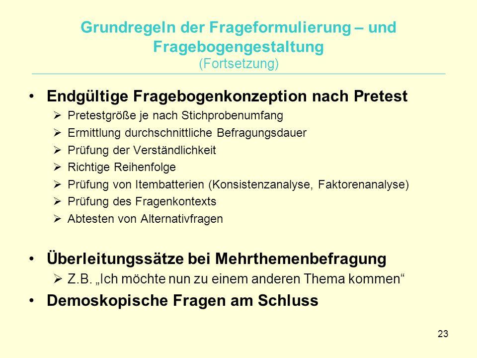 23 Grundregeln der Frageformulierung – und Fragebogengestaltung (Fortsetzung) Endgültige Fragebogenkonzeption nach Pretest  Pretestgröße je nach Stic