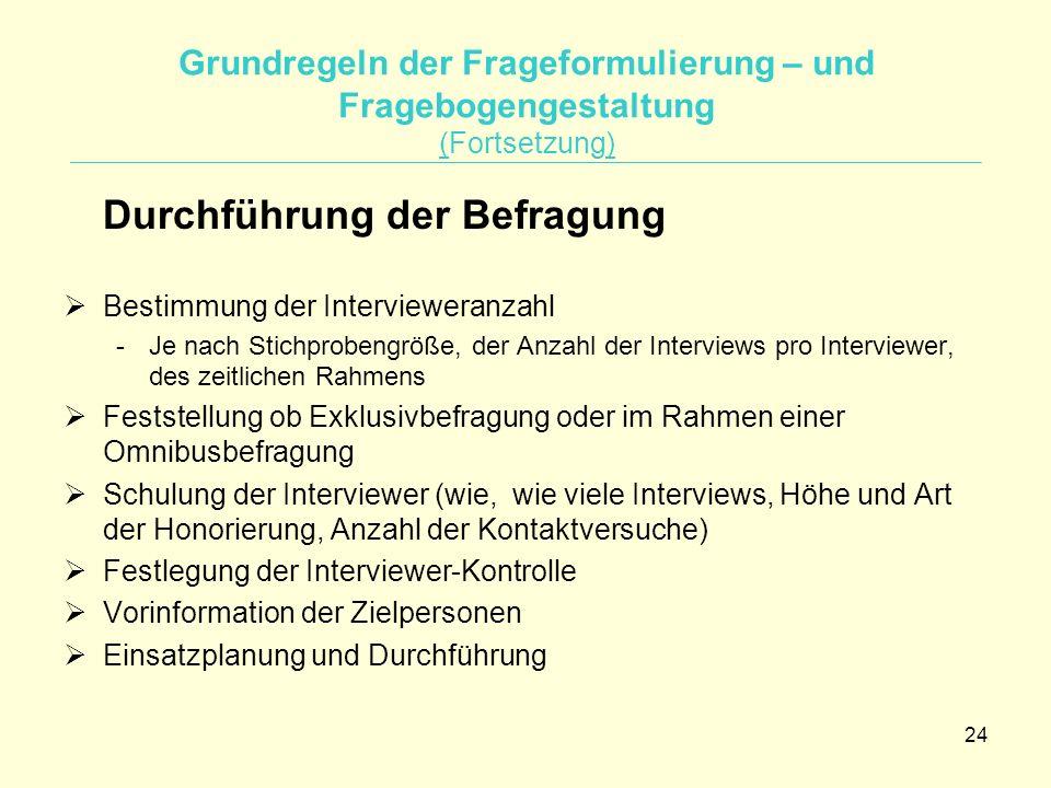 24 Grundregeln der Frageformulierung – und Fragebogengestaltung (Fortsetzung) Durchführung der Befragung  Bestimmung der Intervieweranzahl -Je nach S