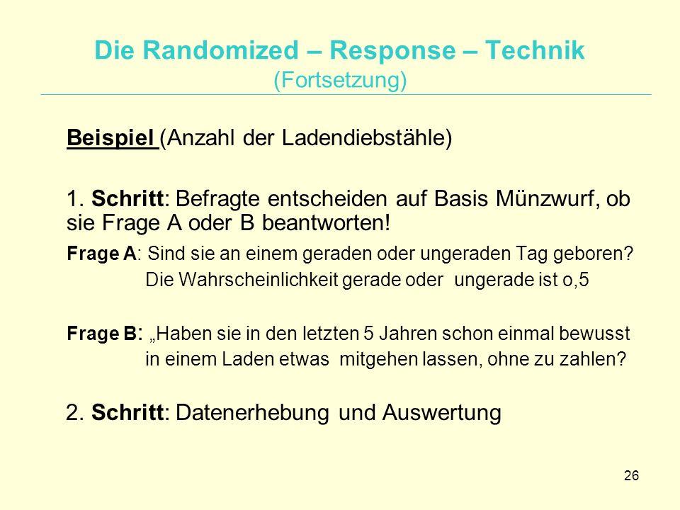 26 Die Randomized – Response – Technik (Fortsetzung) Beispiel (Anzahl der Ladendiebstähle) 1. Schritt: Befragte entscheiden auf Basis Münzwurf, ob sie