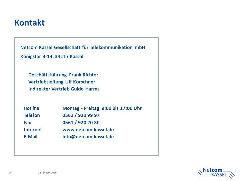 2413 January 2016 Kontakt Netcom Kassel Gesellschaft für Telekommunikation mbH Königstor 3-13, 34117 Kassel – Geschäftsführung Frank Richter – Vertriebsleitung Ulf Körschner – Indirekter Vertrieb Guido Harms HotlineMontag - Freitag 9:00 bis 17:00 Uhr Telefon0561 / 920 99 97 Fax0561 / 920 20 30 Internetwww.netcom-kassel.de E-Mailinfo@netcom-kassel.de