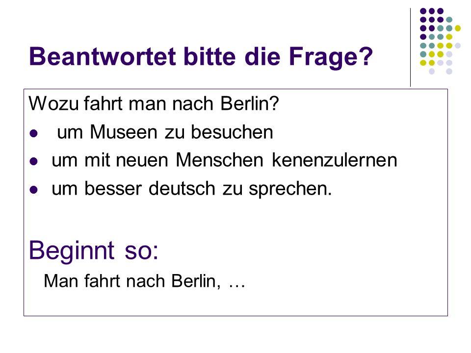Beantwortet bitte die Frage. Wozu fahrt man nach Berlin.
