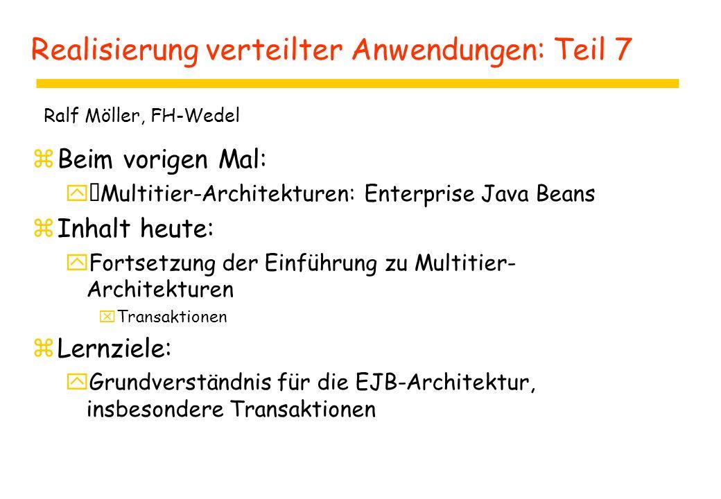 Realisierung verteilter Anwendungen: Teil 7 zBeim vorigen Mal: yMultitier-Architekturen: Enterprise Java Beans zInhalt heute: yFortsetzung der Einführung zu Multitier- Architekturen xTransaktionen zLernziele: yGrundverständnis für die EJB-Architektur, insbesondere Transaktionen Ralf Möller, FH-Wedel