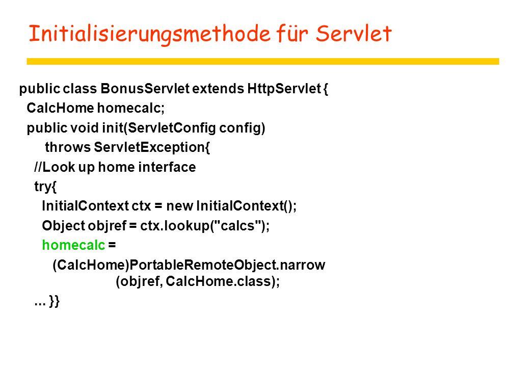 Initialisierungsmethode für Servlet public class BonusServlet extends HttpServlet { CalcHome homecalc; public void init(ServletConfig config) throws ServletException{ //Look up home interface try{ InitialContext ctx = new InitialContext(); Object objref = ctx.lookup( calcs ); homecalc = (CalcHome)PortableRemoteObject.narrow (objref, CalcHome.class);...