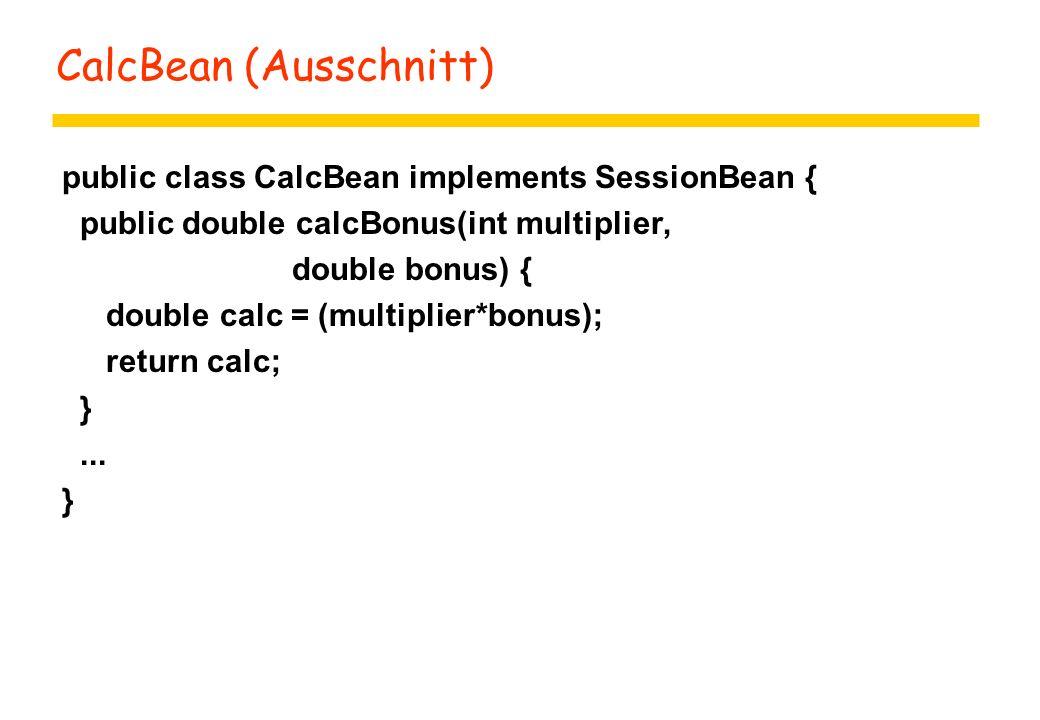 CalcBean (Ausschnitt) public class CalcBean implements SessionBean { public double calcBonus(int multiplier, double bonus) { double calc = (multiplier*bonus); return calc; }...