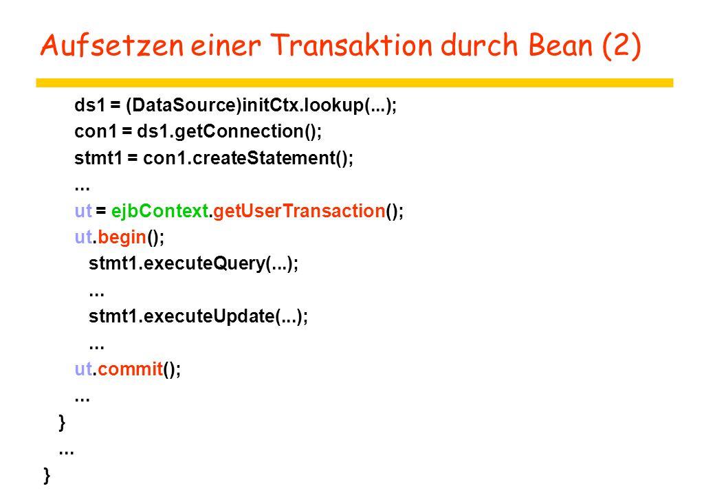 Aufsetzen einer Transaktion durch Bean (2) ds1 = (DataSource)initCtx.lookup(...); con1 = ds1.getConnection(); stmt1 = con1.createStatement();...