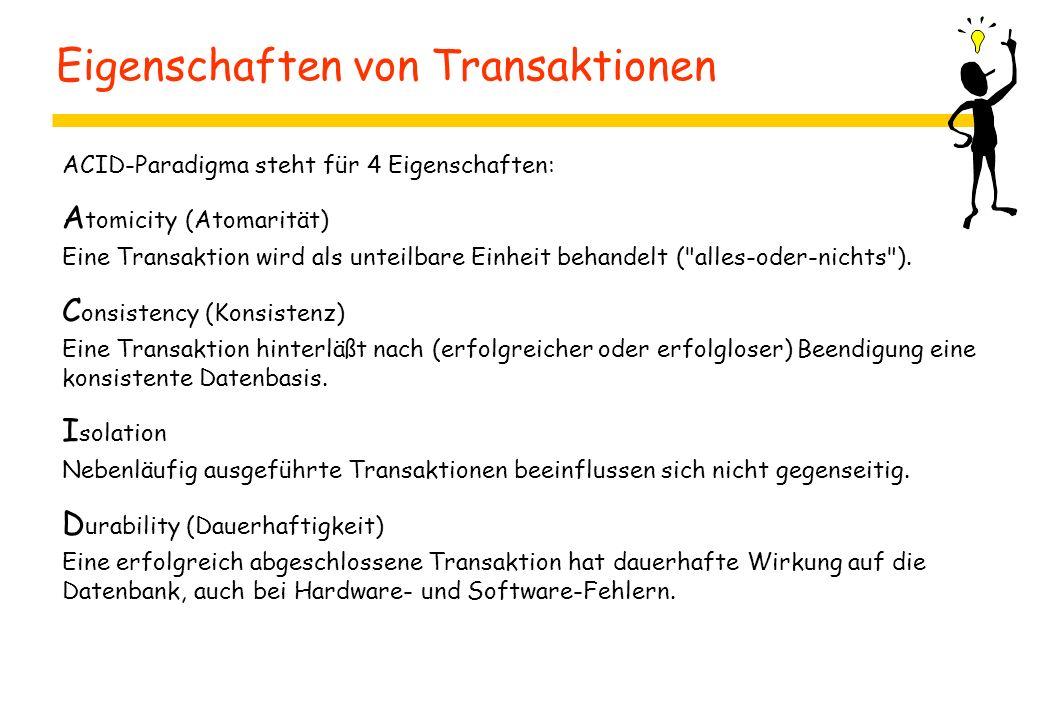 Eigenschaften von Transaktionen ACID-Paradigma steht für 4 Eigenschaften: A tomicity (Atomarität) Eine Transaktion wird als unteilbare Einheit behandelt ( alles-oder-nichts ).