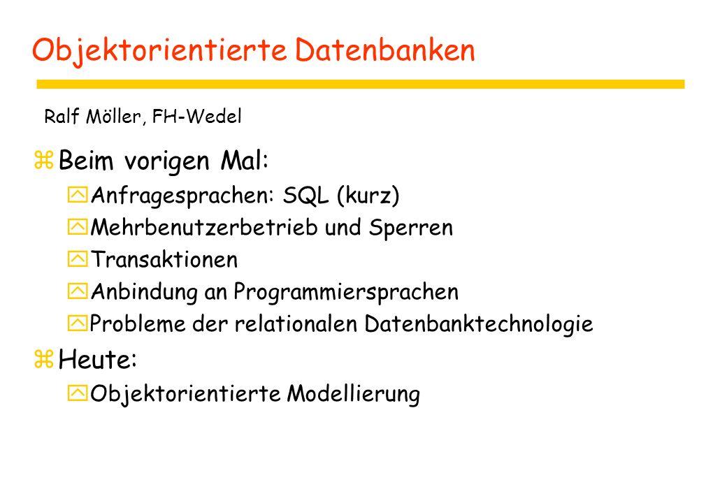 Objektorientierte Datenbanken zBeim vorigen Mal: yAnfragesprachen: SQL (kurz) yMehrbenutzerbetrieb und Sperren yTransaktionen yAnbindung an Programmiersprachen yProbleme der relationalen Datenbanktechnologie zHeute: yObjektorientierte Modellierung Ralf Möller, FH-Wedel