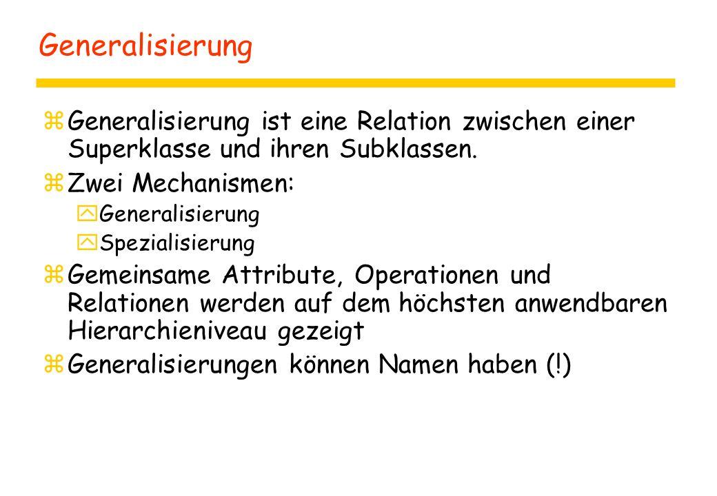 Generalisierung zGeneralisierung ist eine Relation zwischen einer Superklasse und ihren Subklassen. zZwei Mechanismen: yGeneralisierung ySpezialisieru