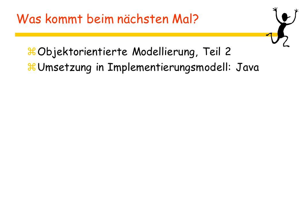 Was kommt beim nächsten Mal? zObjektorientierte Modellierung, Teil 2 zUmsetzung in Implementierungsmodell: Java