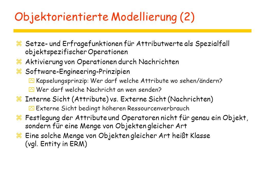 Objektorientierte Modellierung (2) zSetze- und Erfragefunktionen für Attributwerte als Spezialfall objektspezifischer Operationen zAktivierung von Operationen durch Nachrichten zSoftware-Engineering-Prinzipien yKapselungsprinzip: Wer darf welche Attribute wo sehen/ändern.
