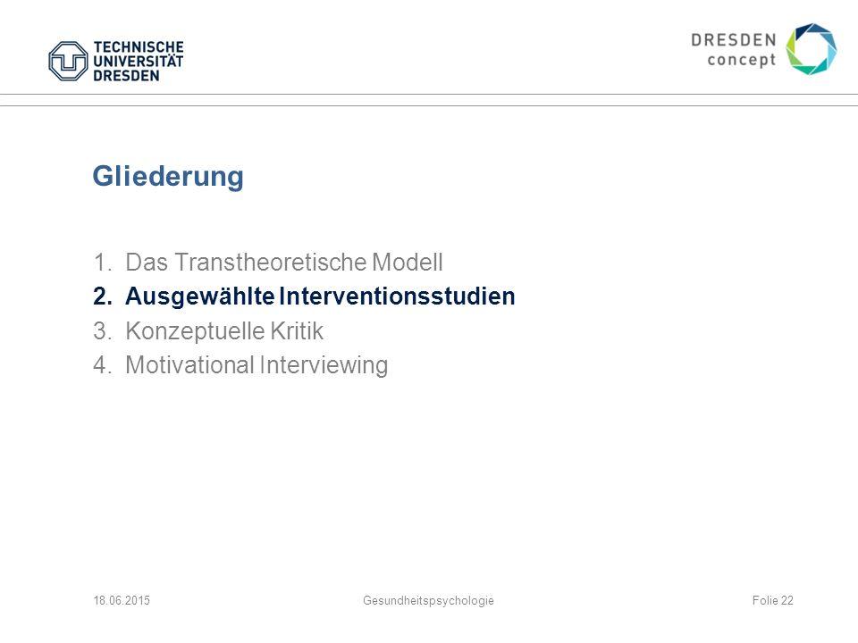 Gliederung 1.Das Transtheoretische Modell 2.Ausgewählte Interventionsstudien 3.Konzeptuelle Kritik 4.Motivational Interviewing 18.06.2015GesundheitspsychologieFolie 22