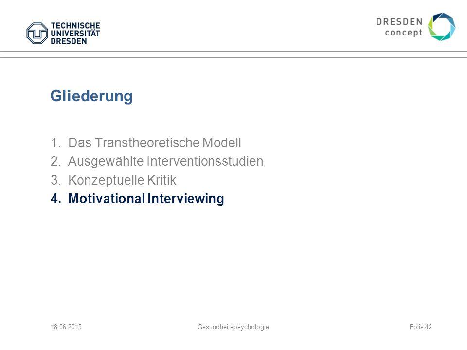 Gliederung 1.Das Transtheoretische Modell 2.Ausgewählte Interventionsstudien 3.Konzeptuelle Kritik 4.Motivational Interviewing 18.06.2015GesundheitspsychologieFolie 42