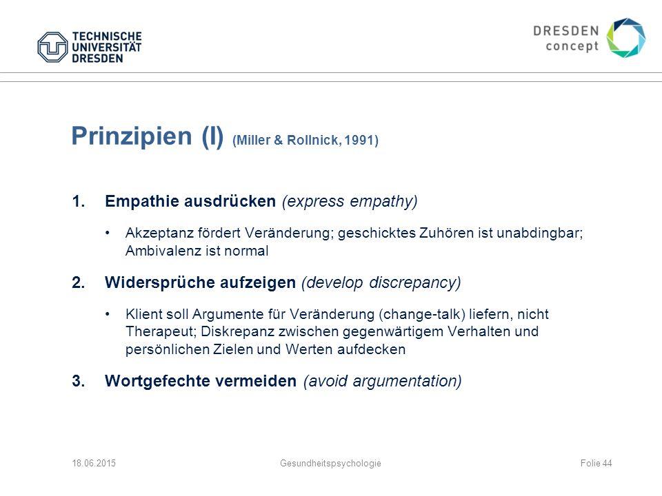 Prinzipien (I) (Miller & Rollnick, 1991) 1.Empathie ausdrücken (express empathy) Akzeptanz fördert Veränderung; geschicktes Zuhören ist unabdingbar; Ambivalenz ist normal 2.Widersprüche aufzeigen (develop discrepancy) Klient soll Argumente für Veränderung (change-talk) liefern, nicht Therapeut; Diskrepanz zwischen gegenwärtigem Verhalten und persönlichen Zielen und Werten aufdecken 3.Wortgefechte vermeiden (avoid argumentation) 18.06.2015GesundheitspsychologieFolie 44