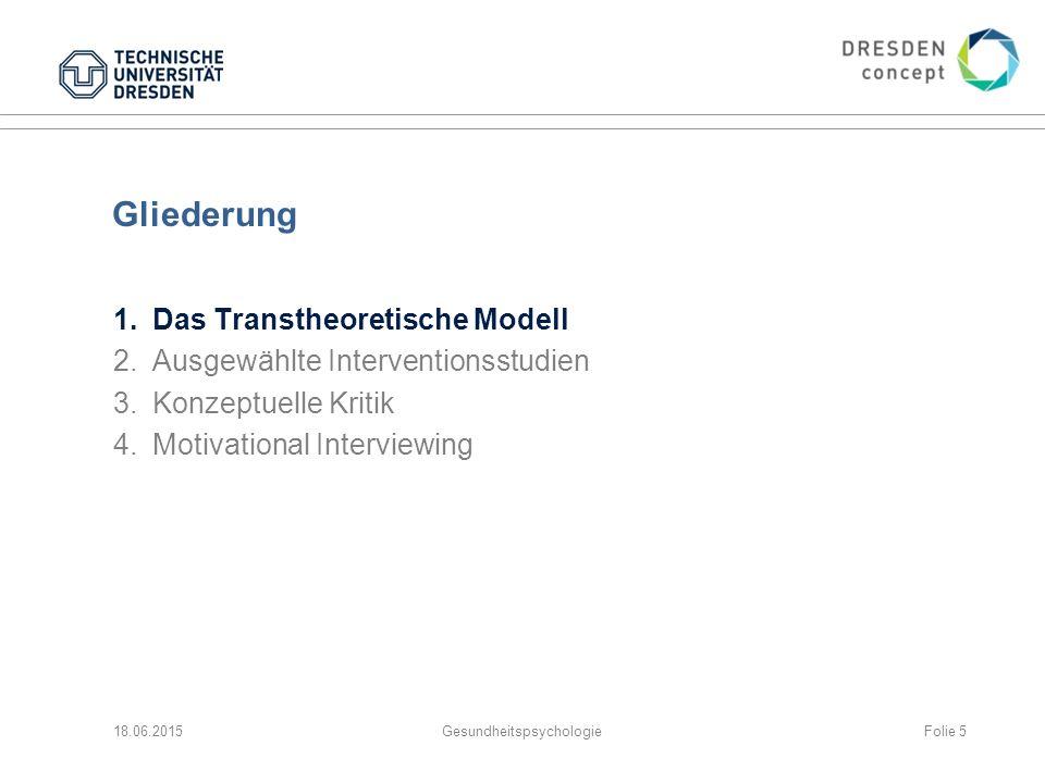 Gliederung 1.Das Transtheoretische Modell 2.Ausgewählte Interventionsstudien 3.Konzeptuelle Kritik 4.Motivational Interviewing 18.06.2015GesundheitspsychologieFolie 5