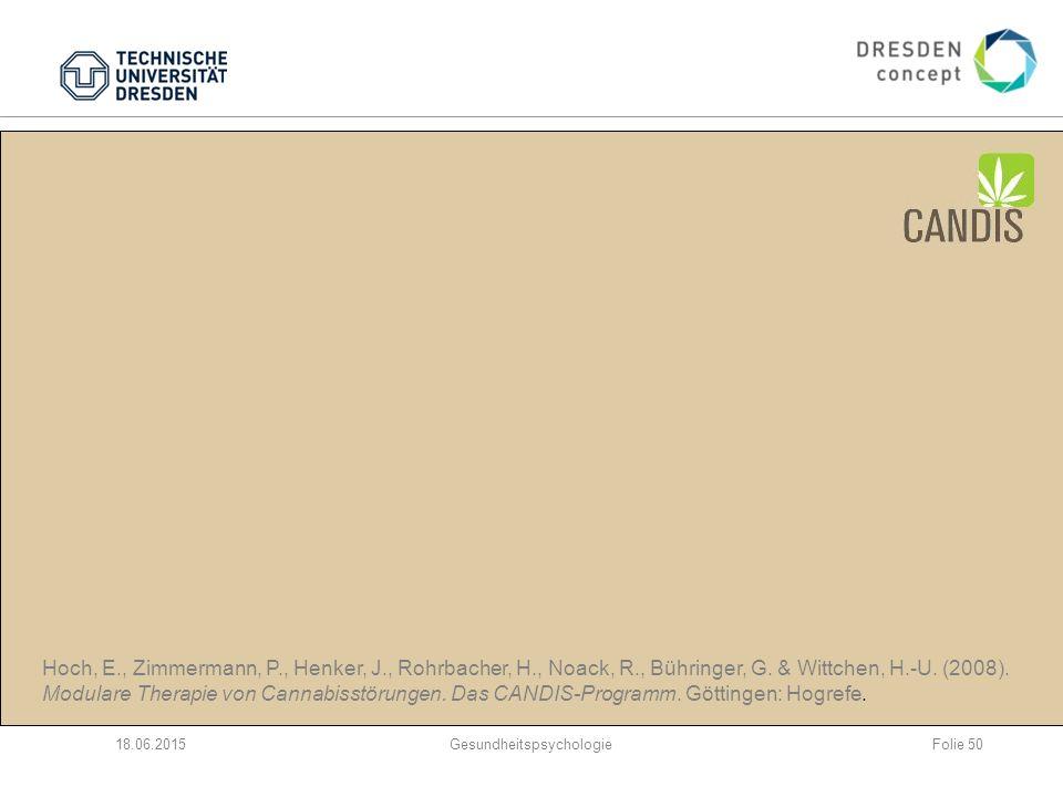 CANDIS – gezielte Therapie für Cannabisstörungen Ambulantes Entwöhnungsprogramm für ältere Jugendliche und Erwachsene 10 Sitzungen; 3 Module: 1.Motivationsförderung und -stabilisierung 2.kognitiv-behaviorale Therapie 3.psychosoziales Problemlösetraining 18.06.2015Gesundheitspsychologie Hoch, E., Zimmermann, P., Henker, J., Rohrbacher, H., Noack, R., Bühringer, G.