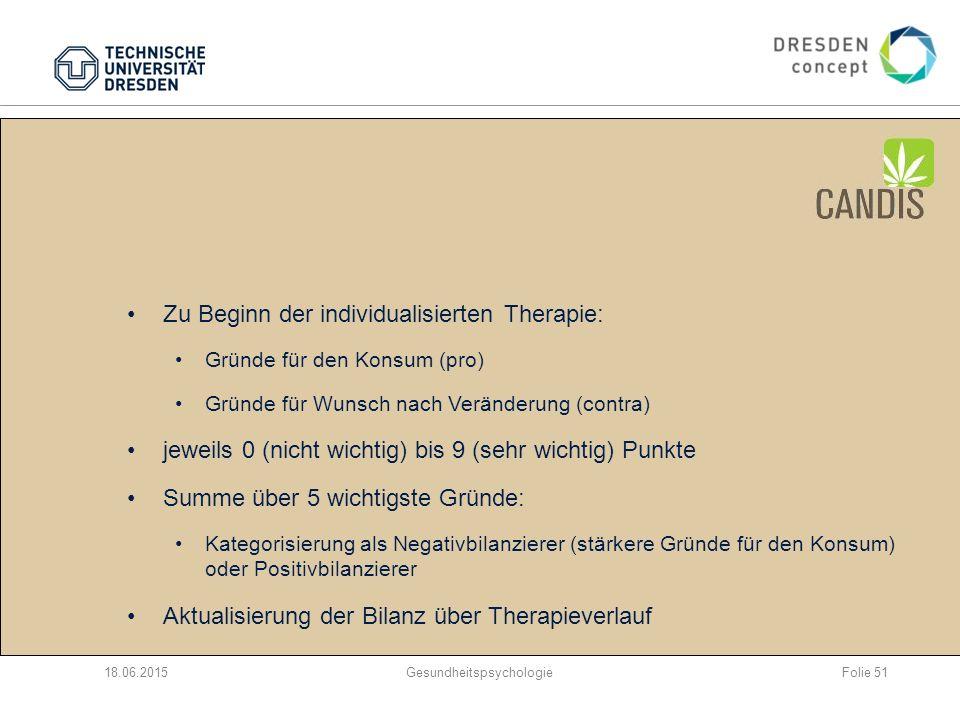 CANDIS: Waagschalenmodell (I) 18.06.2015Gesundheitspsychologie Zu Beginn der individualisierten Therapie: Gründe für den Konsum (pro) Gründe für Wunsch nach Veränderung (contra) jeweils 0 (nicht wichtig) bis 9 (sehr wichtig) Punkte Summe über 5 wichtigste Gründe: Kategorisierung als Negativbilanzierer (stärkere Gründe für den Konsum) oder Positivbilanzierer Aktualisierung der Bilanz über Therapieverlauf Folie 51