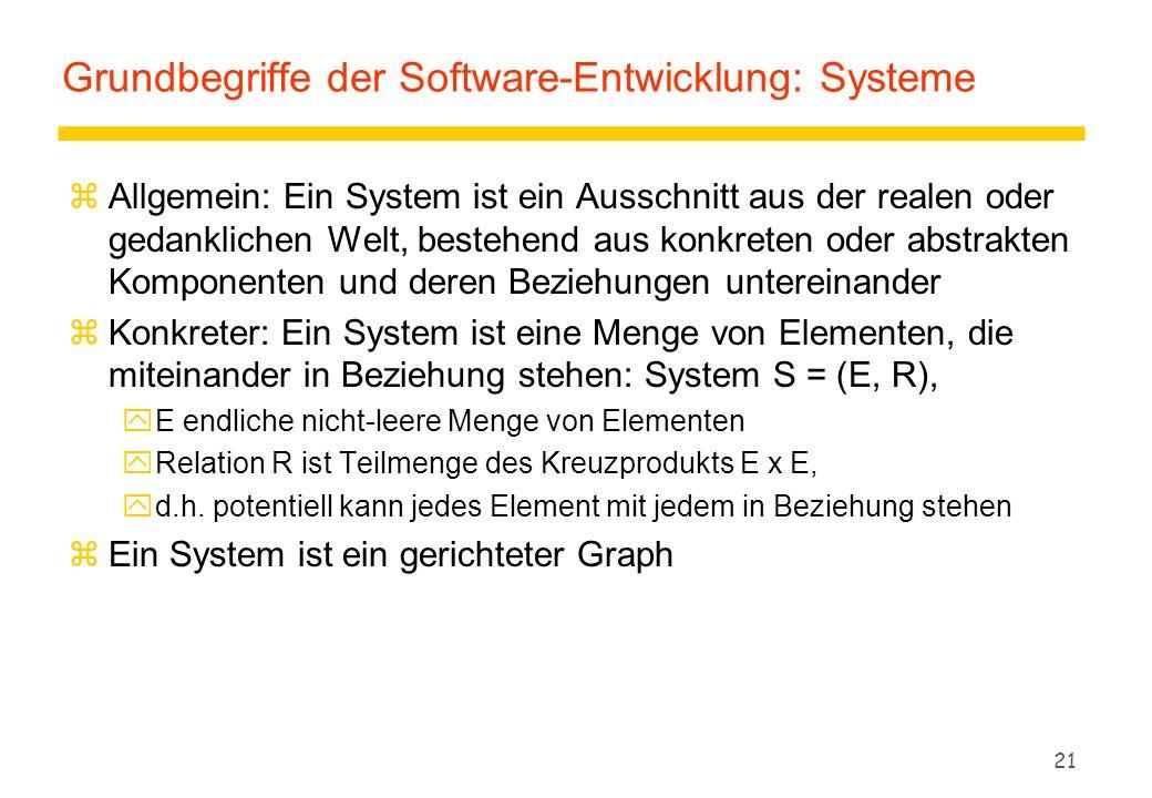 21 Grundbegriffe der Software-Entwicklung: Systeme zAllgemein: Ein System ist ein Ausschnitt aus der realen oder gedanklichen Welt, bestehend aus konkreten oder abstrakten Komponenten und deren Beziehungen untereinander zKonkreter: Ein System ist eine Menge von Elementen, die miteinander in Beziehung stehen: System S = (E, R), yE endliche nicht-leere Menge von Elementen yRelation R ist Teilmenge des Kreuzprodukts E x E, yd.h.