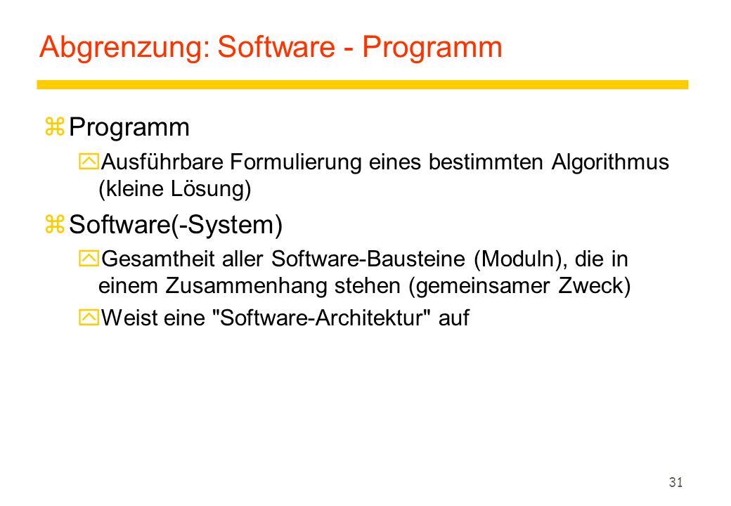 31 Abgrenzung: Software - Programm zProgramm yAusführbare Formulierung eines bestimmten Algorithmus (kleine Lösung) zSoftware(-System) yGesamtheit aller Software-Bausteine (Moduln), die in einem Zusammenhang stehen (gemeinsamer Zweck) yWeist eine Software-Architektur auf