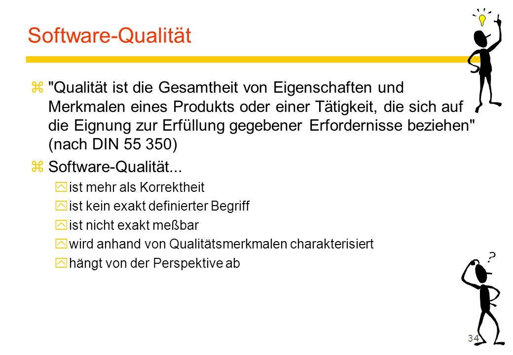 34 Software-Qualität z Qualität ist die Gesamtheit von Eigenschaften und Merkmalen eines Produkts oder einer Tätigkeit, die sich auf die Eignung zur Erfüllung gegebener Erfordernisse beziehen (nach DIN 55 350) zSoftware-Qualität...