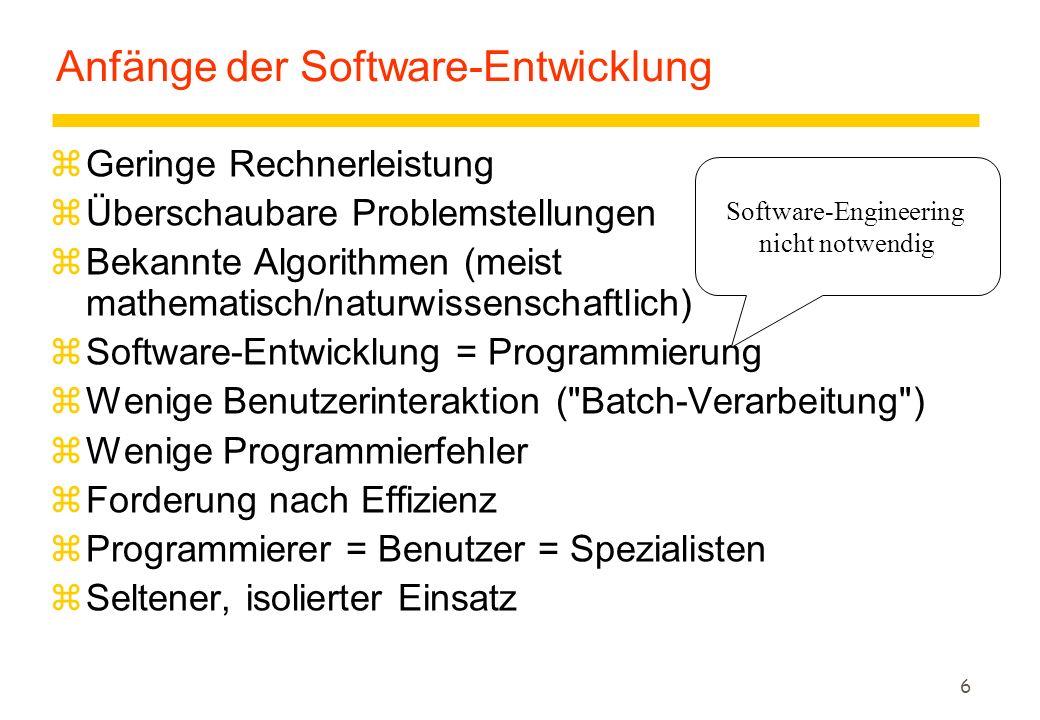 6 Anfänge der Software-Entwicklung zGeringe Rechnerleistung zÜberschaubare Problemstellungen zBekannte Algorithmen (meist mathematisch/naturwissenschaftlich) zSoftware-Entwicklung = Programmierung zWenige Benutzerinteraktion ( Batch-Verarbeitung ) zWenige Programmierfehler zForderung nach Effizienz zProgrammierer = Benutzer = Spezialisten zSeltener, isolierter Einsatz Software-Engineering nicht notwendig