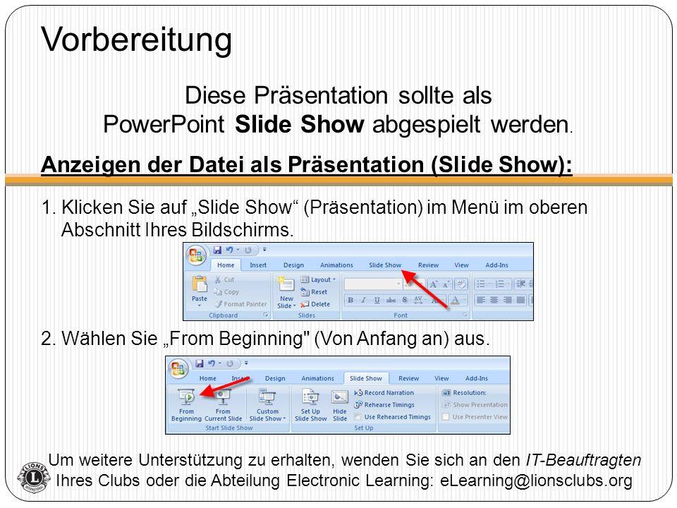 Vorbereitung Um weitere Unterstützung zu erhalten, wenden Sie sich an den IT-Beauftragten Ihres Clubs oder die Abteilung Electronic Learning: eLearning@lionsclubs.org Diese Präsentation sollte als PowerPoint Slide Show abgespielt werden.