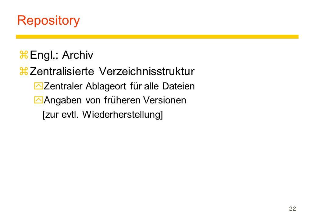 22 Repository zEngl.: Archiv zZentralisierte Verzeichnisstruktur yZentraler Ablageort für alle Dateien yAngaben von früheren Versionen [zur evtl.