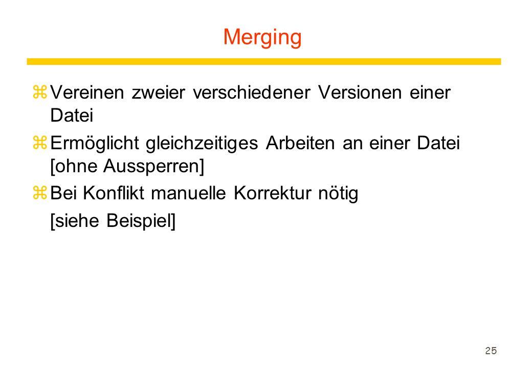 25 zVereinen zweier verschiedener Versionen einer Datei zErmöglicht gleichzeitiges Arbeiten an einer Datei [ohne Aussperren] zBei Konflikt manuelle Korrektur nötig [siehe Beispiel] Merging