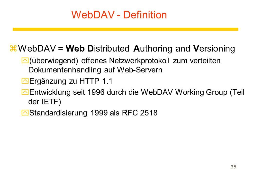 35 WebDAV - Definition zWebDAV = Web Distributed Authoring and Versioning y(überwiegend) offenes Netzwerkprotokoll zum verteilten Dokumentenhandling auf Web-Servern yErgänzung zu HTTP 1.1 yEntwicklung seit 1996 durch die WebDAV Working Group (Teil der IETF) yStandardisierung 1999 als RFC 2518