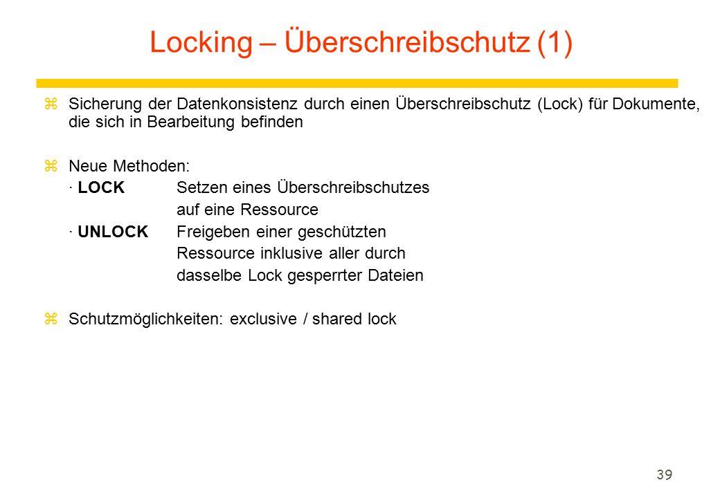 39 zSicherung der Datenkonsistenz durch einen Überschreibschutz (Lock) für Dokumente, die sich in Bearbeitung befinden zNeue Methoden: · LOCKSetzen eines Überschreibschutzes auf eine Ressource · UNLOCK Freigeben einer geschützten Ressource inklusive aller durch dasselbe Lock gesperrter Dateien zSchutzmöglichkeiten: exclusive / shared lock Locking – Überschreibschutz (1)
