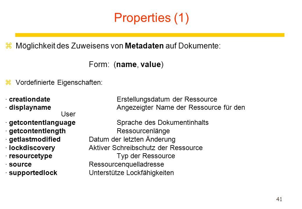 41 zMöglichkeit des Zuweisens von Metadaten auf Dokumente: Form: (name, value) zVordefinierte Eigenschaften: · creationdateErstellungsdatum der Ressource · displaynameAngezeigter Name der Ressource für den User · getcontentlanguageSprache des Dokumentinhalts · getcontentlengthRessourcenlänge · getlastmodifiedDatum der letzten Änderung · lockdiscoveryAktiver Schreibschutz der Ressource · resourcetypeTyp der Ressource · sourceRessourcenquelladresse · supportedlockUnterstütze Lockfähigkeiten Properties (1)