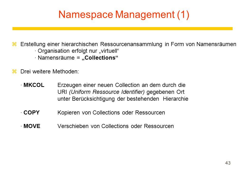 """43 zErstellung einer hierarchischen Ressourcenansammlung in Form von Namensräumen · Organisation erfolgt nur """"virtuell · Namensräume = """"Collections zDrei weitere Methoden: · MKCOLErzeugen einer neuen Collection an dem durch die URI (Uniform Ressource Identifier) gegebenen Ort unter Berücksichtigung der bestehenden Hierarchie · COPYKopieren von Collections oder Ressourcen · MOVEVerschieben von Collections oder Ressourcen Namespace Management (1)"""
