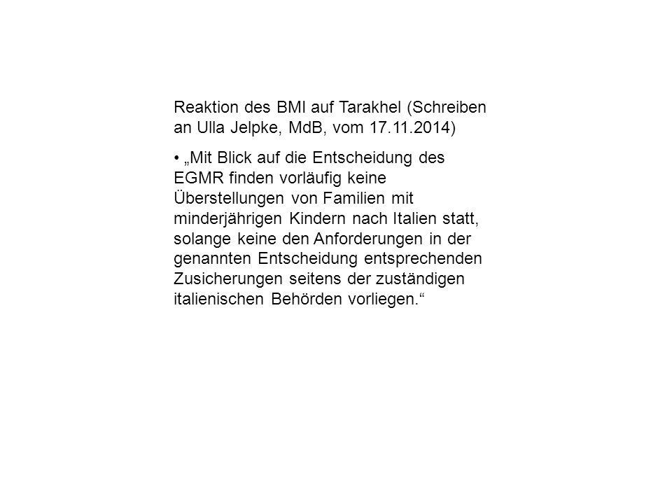 """Reaktion des BMI auf Tarakhel (Schreiben an Ulla Jelpke, MdB, vom 17.11.2014) """"Mit Blick auf die Entscheidung des EGMR finden vorläufig keine Überstellungen von Familien mit minderjährigen Kindern nach Italien statt, solange keine den Anforderungen in der genannten Entscheidung entsprechenden Zusicherungen seitens der zuständigen italienischen Behörden vorliegen."""