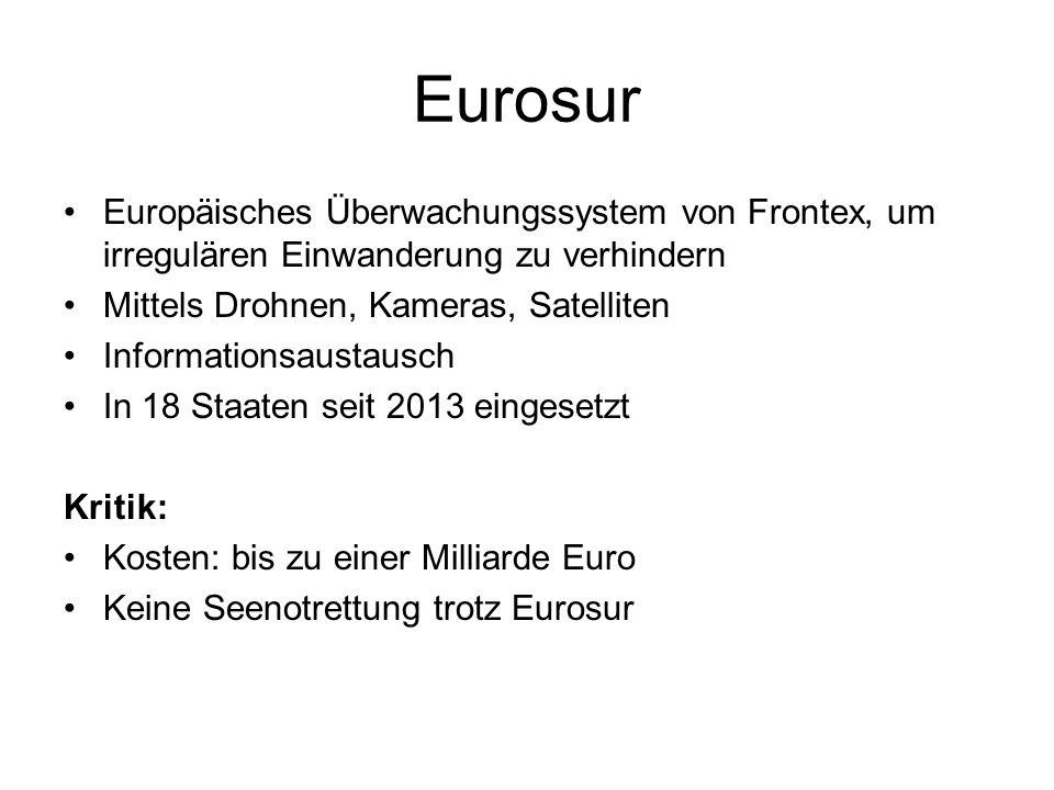Eurosur Europäisches Überwachungssystem von Frontex, um irregulären Einwanderung zu verhindern Mittels Drohnen, Kameras, Satelliten Informationsaustausch In 18 Staaten seit 2013 eingesetzt Kritik: Kosten: bis zu einer Milliarde Euro Keine Seenotrettung trotz Eurosur