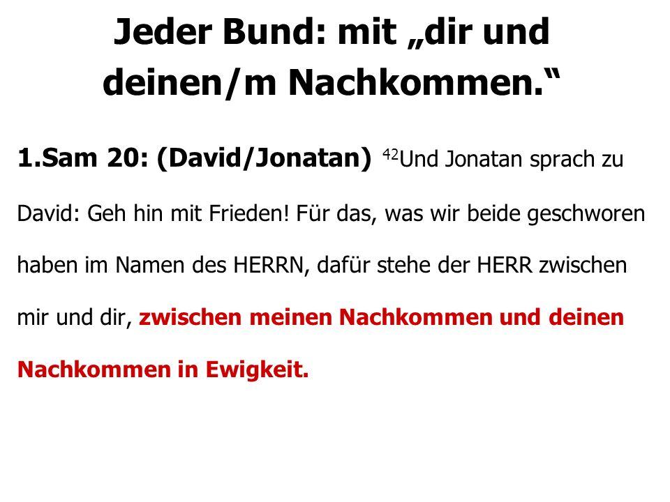 1.Sam 20: (David/Jonatan) 42 Und Jonatan sprach zu David: Geh hin mit Frieden! F ü r das, was wir beide geschworen haben im Namen des HERRN, daf ü r s