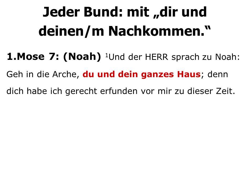 1.Mose 7: (Noah) 1 Und der HERR sprach zu Noah: Geh in die Arche, du und dein ganzes Haus; denn dich habe ich gerecht erfunden vor mir zu dieser Zeit.