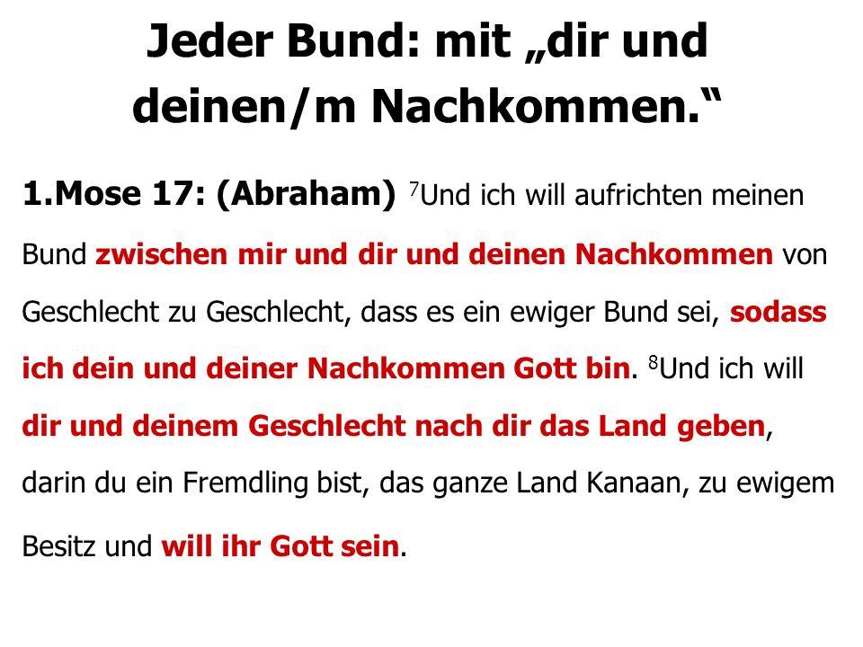 1.Mose 17: (Abraham) 7 Und ich will aufrichten meinen Bund zwischen mir und dir und deinen Nachkommen von Geschlecht zu Geschlecht, dass es ein ewiger Bund sei, sodass ich dein und deiner Nachkommen Gott bin.