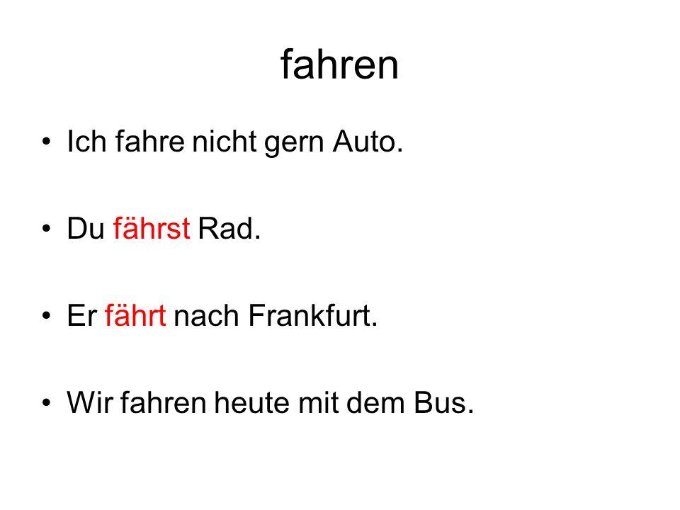 fahren Ich fahre nicht gern Auto. Du fährst Rad. Er fährt nach Frankfurt.