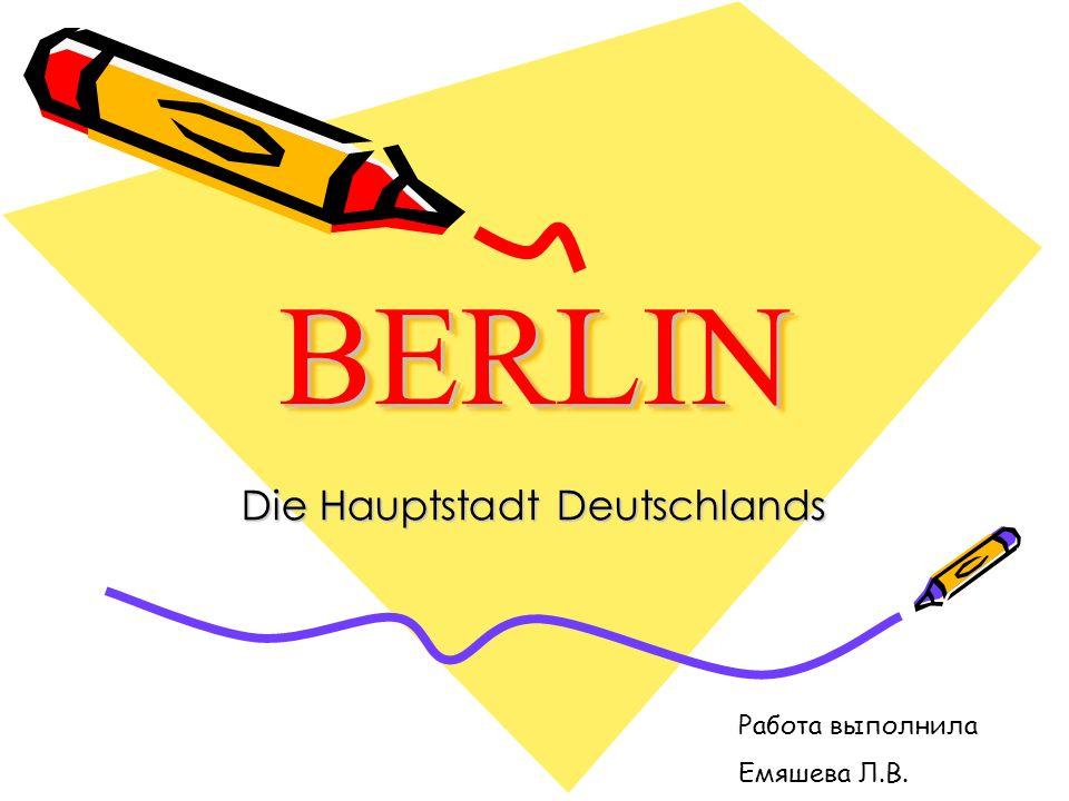 BERLIN BERLIN Die Hauptstadt Deutschlands Работа выполнила Емяшева Л.В.