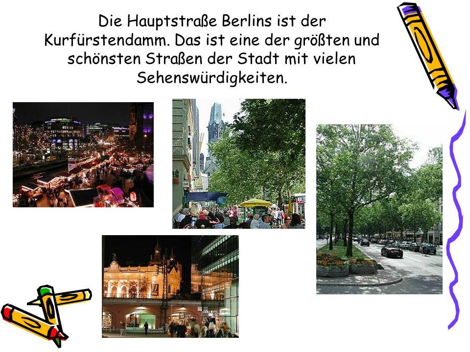 Die Hauptstraße Berlins ist der Kurfürstendamm. Das ist eine der größten und schönsten Straßen der Stadt mit vielen Sehenswürdigkeiten.