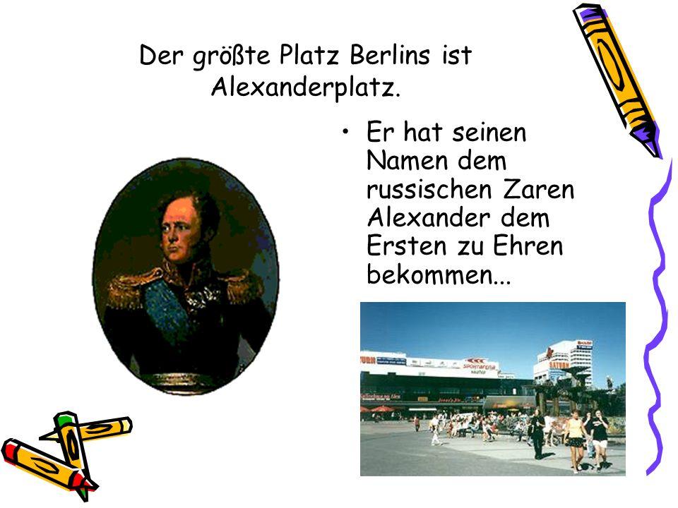 Der größte Platz Berlins ist Alexanderplatz. Er hat seinen Namen dem russischen Zaren Alexander dem Ersten zu Ehren bekommen...