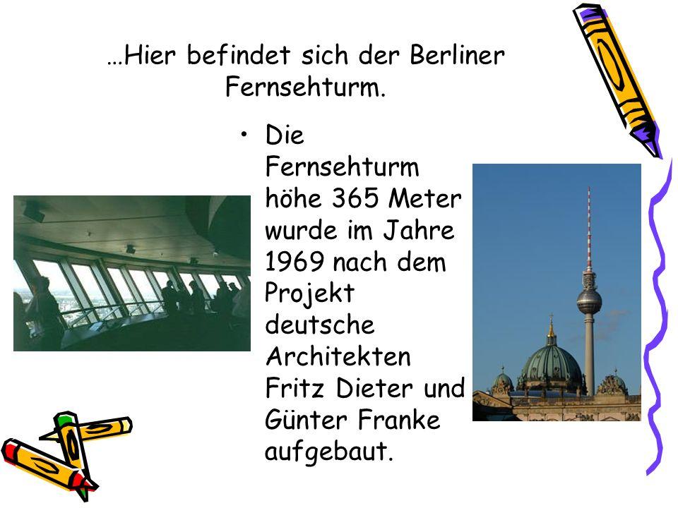 …Hier befindet sich der Berliner Fernsehturm. Die Fernsehturm höhe 365 Meter wurde im Jahre 1969 nach dem Projekt deutsche Architekten Fritz Dieter un