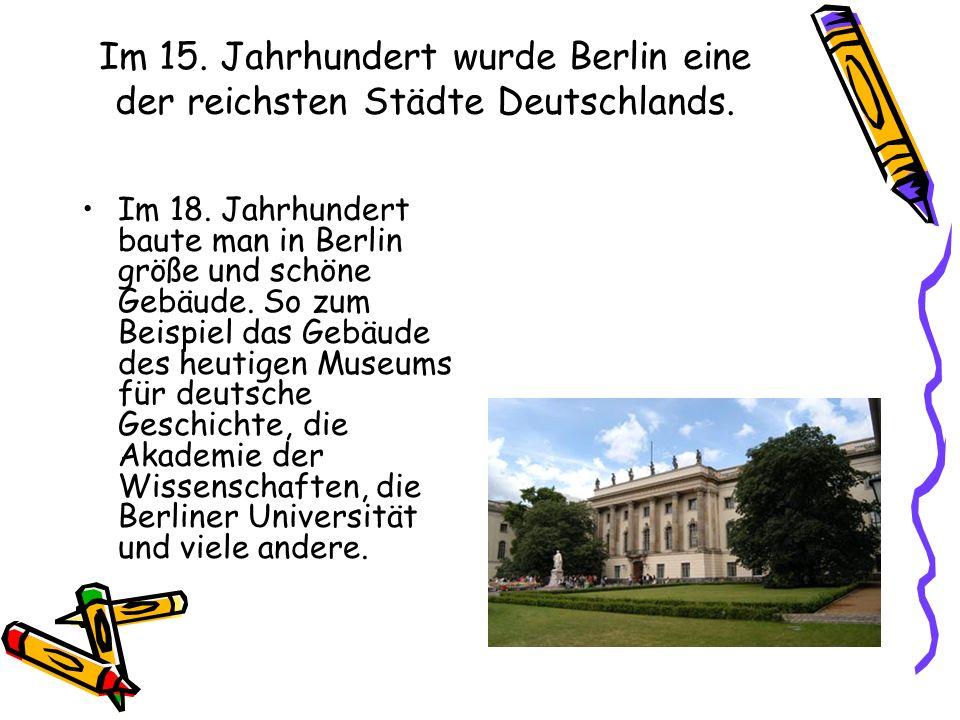 Im 15. Jahrhundert wurde Berlin eine der reichsten Städte Deutschlands. Im 18. Jahrhundert baute man in Berlin größe und schöne Gebäude. So zum Beispi