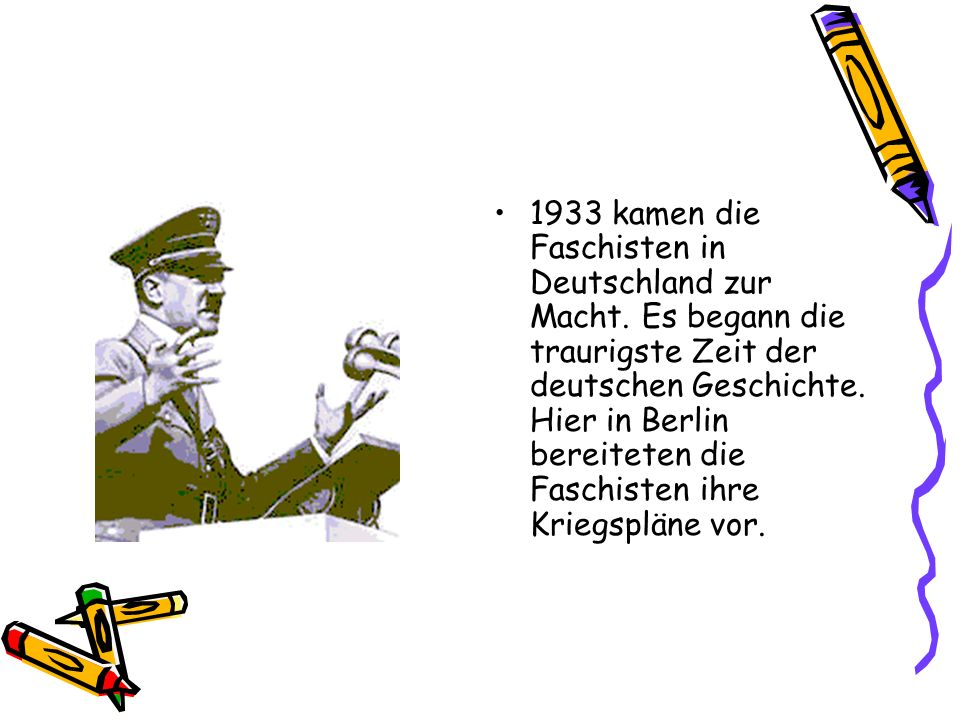 1933 kamen die Faschisten in Deutschland zur Macht. Es begann die traurigste Zeit der deutschen Geschichte. Hier in Berlin bereiteten die Faschisten i