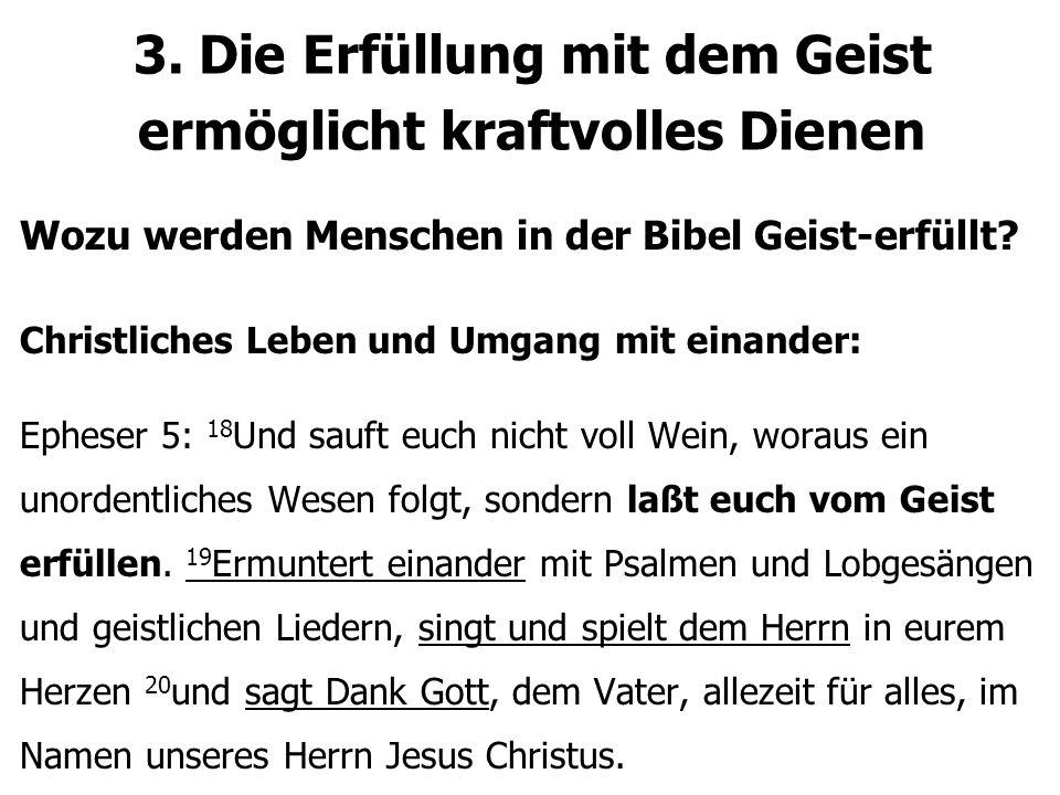 3. Die Erfüllung mit dem Geist ermöglicht kraftvolles Dienen Wozu werden Menschen in der Bibel Geist-erfüllt? Christliches Leben und Umgang mit einand